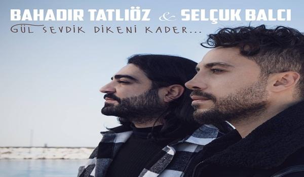 Bahadır Tatlıöz & Selçuk Balcı Gül Sevdik Dikeni Kader Şarkı Sözleri