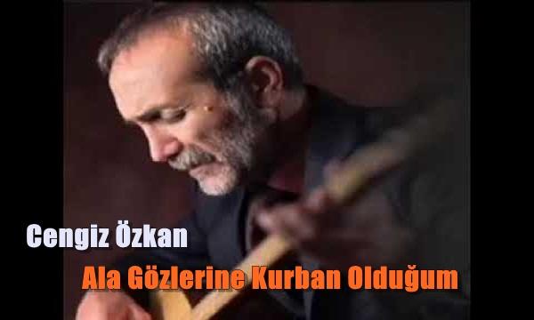 Cengiz Özkan Ala Gözlerine Kurban Olduğum Şarkı Sözleri