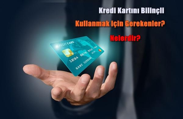 Kredi Kartını Bilinçli Kullanmak için gerekenler nelerdir?